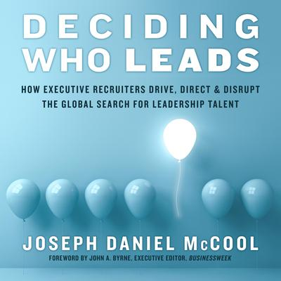 Deciding Who Leads: How Executive Recruiters Drive, Direct, and Disrupt the Global Search for Leadership Talent Audiobook, by Joseph Daniel McCool
