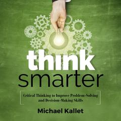 Think Smarter: Critical Thinking to Improve Problem-Solving and Decision-Making Skills Audiobook, by Michael Kallet