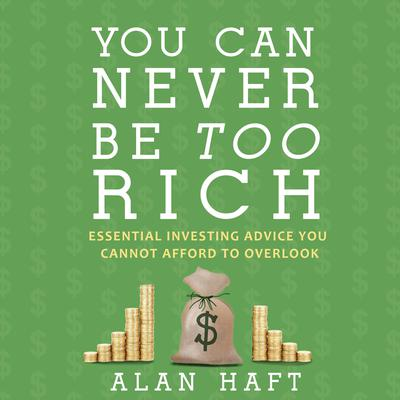 You Can Never Be Too Rich: Essential Investing Advice You Cannot Afford to Overlook Audiobook, by Alan Haft