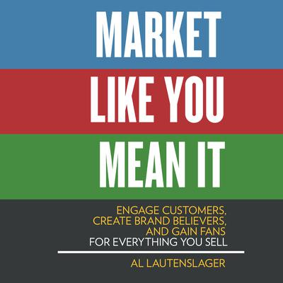 Market Like You Mean It: Engage Customers, Create Brand Believers, and Gain Fans for Everything You Sell Audiobook, by Al Lautenslager