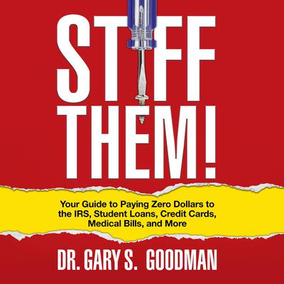 Stiff Them!: Your Guide to Paying Zero Dollars to the IRS, Student Loans, Credit Cards, Medical Bills and More Audiobook, by Gary S. Goodman