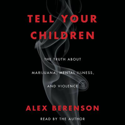 Tell Your Children: The Truth about Marijuana, Mental Illness, and Violence Audiobook, by Alex Berenson