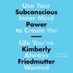 Subconscious Power: Use Your Inner Mind to Create the Life Youve Always Wanted Audiobook, by Kimberly Friedmutter