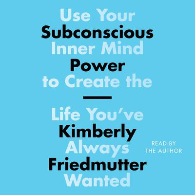 Subconscious Power: Use Your Inner Mind to Create the Life You've Always Wanted Audiobook, by Kimberly Friedmutter