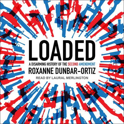 Loaded: A Disarming History of the Second Amendment Audiobook, by Roxanne Dunbar-Ortiz