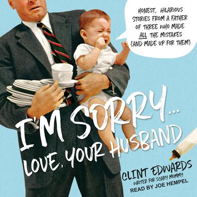 Im Sorry...Love, Your Husband: Honest, Hilarious Stories From a Father of Three Who Made All the Mistakes (and Made up for Them) Audiobook, by Clint Edwards