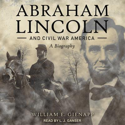 Abraham Lincoln and Civil War America: A Biography Audiobook, by William E. Gienapp