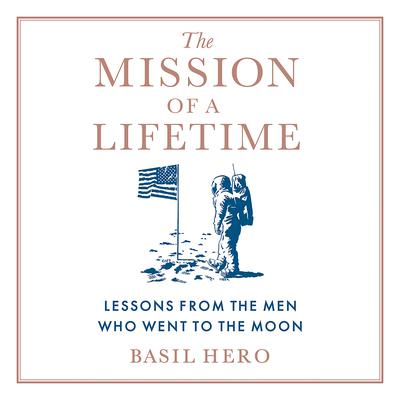 The Mission of a Lifetime: Lessons from the Men Who Went to the Moon Audiobook, by Basil Hero