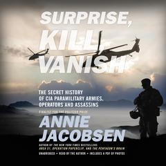 Surprise, Kill, Vanish: The Secret History of CIA Paramilitary Armies, Operators, and Assassins Audiobook, by Annie Jacobsen