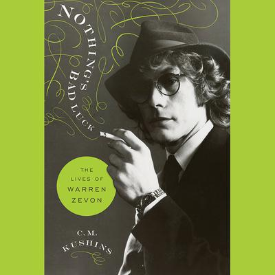 Nothings Bad Luck: The Lives of Warren Zevon Audiobook, by C.M. Kushins