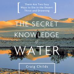 The Secret Knowledge of Water: There Are Two Easy Ways to Die in the Desert: Thirst and Drowning Audiobook, by Craig Childs