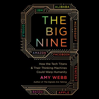 The Big Nine: How the Tech Titans and Their Thinking Machines Could Warp Humanity Audiobook, by Amy Webb
