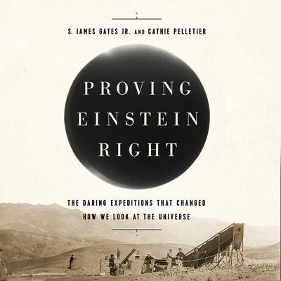 Proving Einstein Right: The Daring Expeditions that Changed How We Look at the Universe Audiobook, by S. James Gates