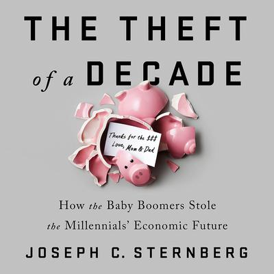 The Theft of a Decade: How the Baby Boomers Stole the Millennials Economic Future Audiobook, by Joseph C. Sternberg