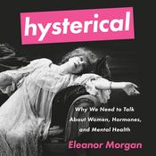 Hysterical: Why We Need to Talk About Women, Hormones, and Mental Health Audiobook, by Eleanor Morgan