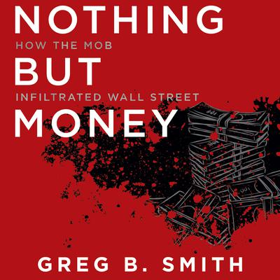 Nothing but Money: How the Mob Infiltrated Wall Street Audiobook, by Greg B. Smith