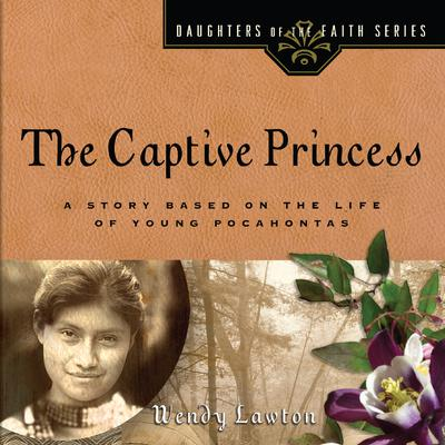 The Captive Princess: A Story Based on the Life of Young Pocahontas Audiobook, by Wendy Lawton