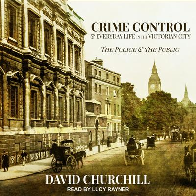 Crime Control and Everyday Life in the Victorian City: The Police and the Public Audiobook, by David Churchill