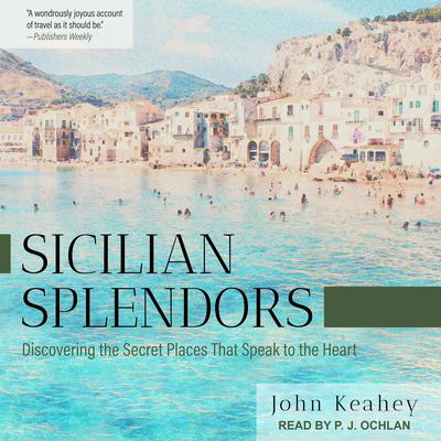 Sicilian Splendors: Discovering the Secret Places That Speak to the Heart Audiobook, by John Keahey