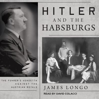 Hitler and the Habsburgs: The Fuhrers Vendetta Against the Austrian Royals Audiobook, by James Longo