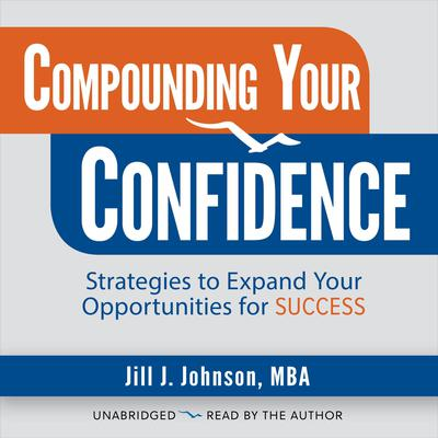 Compounding Your Confidence: Strategies to Expand Your Opportunities for Success Audiobook, by Jill J. Johnson