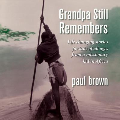 Grandpa Still Remembers: Life-Changing Stories for Kids of All Ages from a Missionary Kid in Africa Audiobook, by Paul Brown