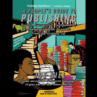 A People's Guide to Publishing: Build a Successful, Sustainable, Meaningful Book Business from the Ground Up Audiobook, by Joe Biel