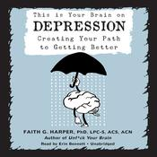 This Is Your Brain on Depression: Creating a Path to Getting Better Audiobook, by Faith G. Harper
