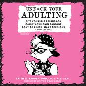 Unf*ck Your Adulting: Give Yourself Permission, Carry Your Own Baggage, Don't Be a Dick, Make Decisions, and Other Life Skills Audiobook, by Faith G. Harper