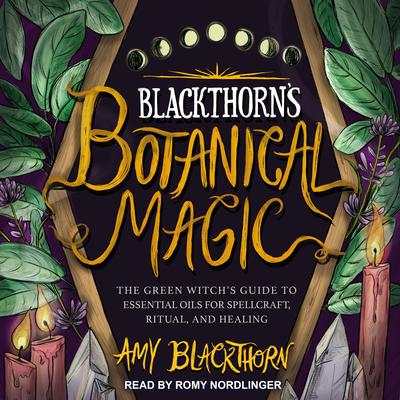 Blackthorn's Botanical Magic: The Green Witch's Guide to Essential Oils for Spellcraft, Ritual & Healing Audiobook, by Amy Blackthorn