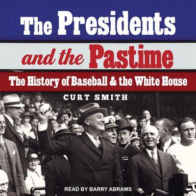 The Presidents and the Pastime: The History of Baseball and the White House Audiobook, by Curt Smith