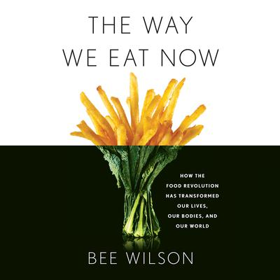 The Way We Eat Now: How the Food Revolution Has Transformed Our Lives, Our Bodies, and Our World Audiobook, by Bee Wilson