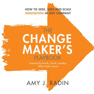 The Change Makers Playbook: How to Seek, Seed and Scale Innovation in Any Company Audiobook, by Amy J. Radin
