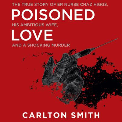 Poisoned Love: The True Story of ER Nurse Chaz Higgs, His Ambitious Wife, and a Shocking Murder Audiobook, by Carlton Smith
