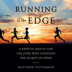 Running to the Edge: A Band of Misfits and the Guru Who Unlocked the Secrets of Speed Audiobook, by Matthew Futterman