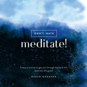 Don't Hate, Meditate!: 5 Easy Practices to Get You Through the Hard Sh*t (and into the Good) Audiobook, by Megan Monahan