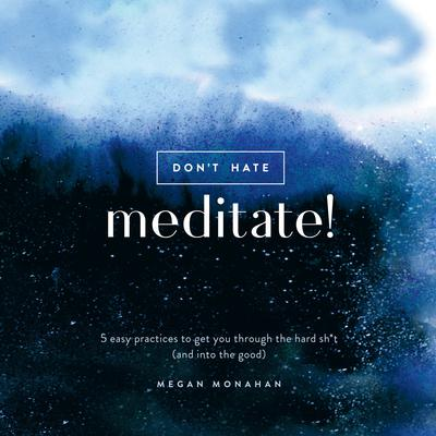 Dont Hate, Meditate!: 5 Easy Practices to Get You Through the Hard Sh*t (and into the Good) Audiobook, by