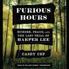 Furious Hours: Murder, Fraud, and the Last Trial of Harper Lee Audiobook, by Casey Cep, Casey N. Cep
