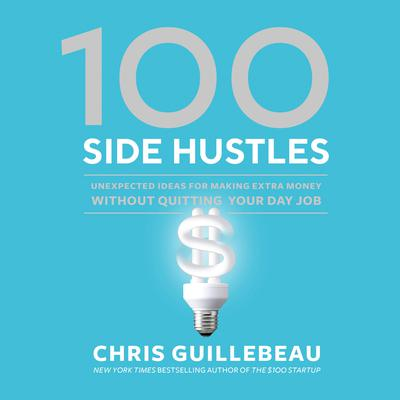 100 Side Hustles: Unexpected Ideas for Making Extra Money Without Quitting Your Day Job Audiobook, by Chris Guillebeau