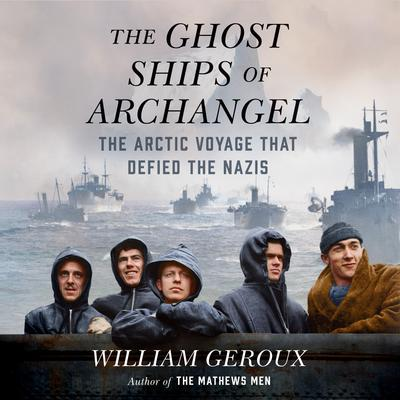 The Ghost Ships of Archangel: The Arctic Voyage That Defied the Nazis Audiobook, by William Geroux
