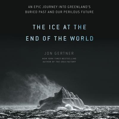 The Ice at the End of the World: An Epic Journey into Greenlands Buried Past and Our Perilous Future Audiobook, by Jon Gertner