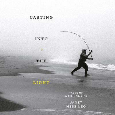 Casting into the Light: Tales of a Fishing Life Audiobook, by Janet Messineo