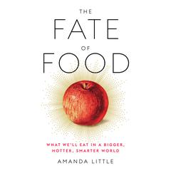 The Fate of Food: What Well Eat in a Bigger, Hotter, Smarter World Audiobook, by Amanda Little