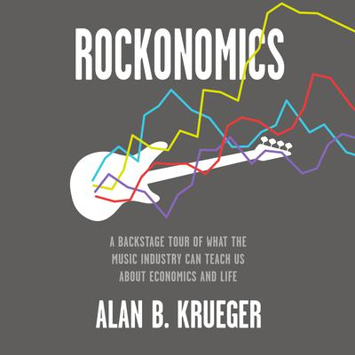 Rockonomics: A Backstage Tour of What the Music Industry Can Teach Us about Economics and  Life Audiobook, by Alan B. Krueger