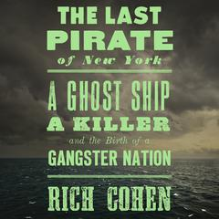 The Last Pirate of New York: A Ghost Ship, a Killer, and the Birth of a Gangster Nation Audiobook, by Rich Cohen