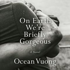 On Earth Were Briefly Gorgeous: A Novel Audiobook, by Ocean Vuong