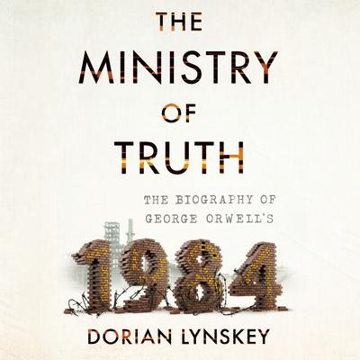 The Ministry of Truth: The Biography of George Orwells 1984 Audiobook, by Dorian Lynskey