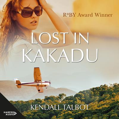Lost In Kakadu: Lost In Kakadu / Getting Wild / Her Knight In The Outback [3-Books-In-1] Audiobook, by Kendall Talbot