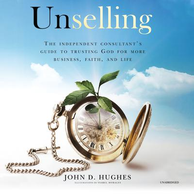 Unselling: The Independent Consultant's Guide to Trusting God for More Business, Faith, and Life Audiobook, by John D. Hughes