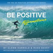 Be Positive Affirmations: Motivational Affirmations & High Energy Electronic Dance Music Audiobook, by Glenn Harrold|Russ Davey|